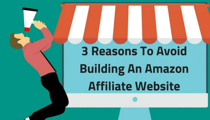 3 Really Good Reasons To Avoid Building An Amazon Affiliate Website